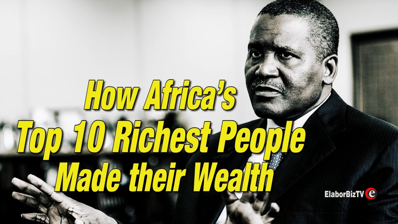 how africa s top 10 richest made their wealth how africa s top 10 richest made their wealth