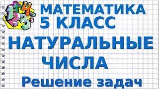 МАТЕМАТИКА 5 класс. НАТУРАЛЬНЫЕ ЧИСЛА. Решение задач