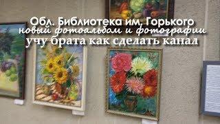 Областная БИБЛИОТЕКА им Горького, учу брата ЮТУБ, новый ФОТОАЛЬБОМ