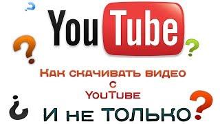 Как скачивать видео с YouTube и не только.