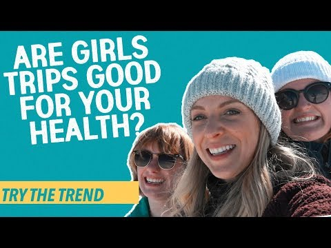 Are Girls Trips Good For Your Health? | Try The Trend