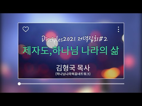 Disciples2021 저녁집회2 - 제자도, 하나님 나라의 삶(김형국 목사-하나복네트워크)