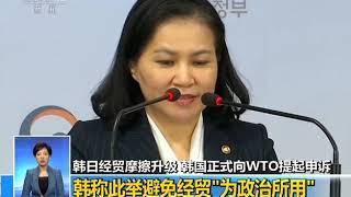 [共同关注]韩日经贸摩擦升级 韩国今日正式向WTO提起申诉  CCTV