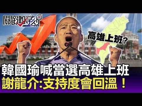 韓國瑜喊當選在高雄上班  謝龍介:南部人聽了很感心,支持度會回溫!-關鍵精華