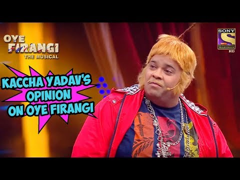 Kaccha Yadav's Opinion On Oye Firangi | Oye  Firangi - The Musical Special