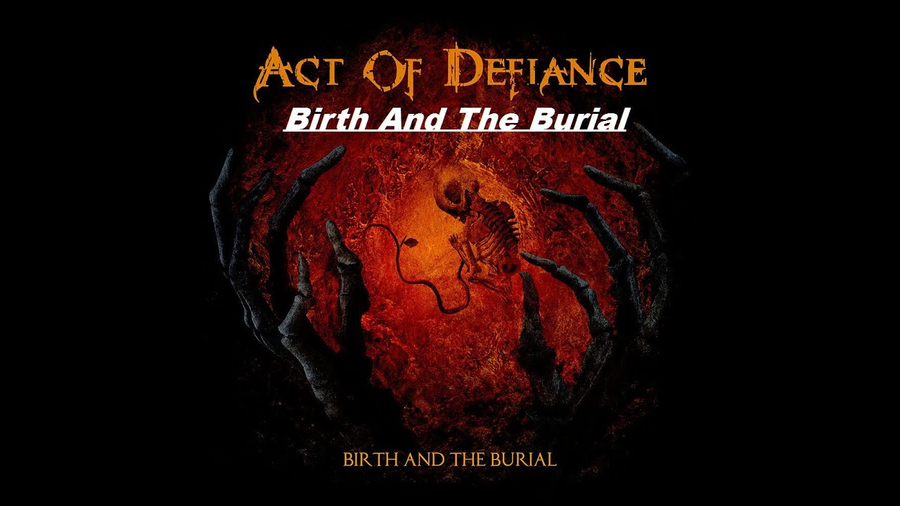 Act Of Defiance - Birth And The Burial - Birth And The Burial - YouTube
