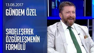 Sadeleşerek özgürleşmenin formülü - Gündem Özel 13.08.2017 Pazar