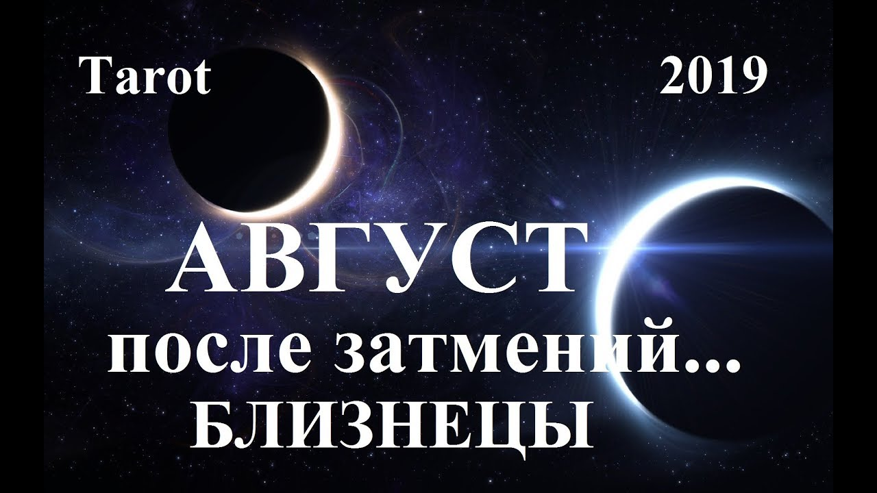 БЛИЗНЕЦЫ. Август 2019. ВЛИЯНИЕ ИЮЛЬСКИХ ЗАТМЕНИЙ. Tarot.