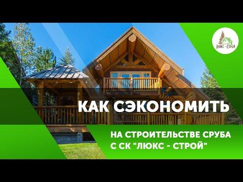 Строительство Дома из Сруба от Компании СК Люкс-Строй 👷🏻 Возможна ли ЭКОНОМИЯ при Строительстве?