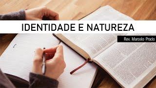 IDENTIDADE E NATUREZA  I Rev. Marcelo Prado