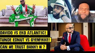 Davido Vs Eko Atlantic Tunde Ednut Vs Oyemykke Can We Trust Banky