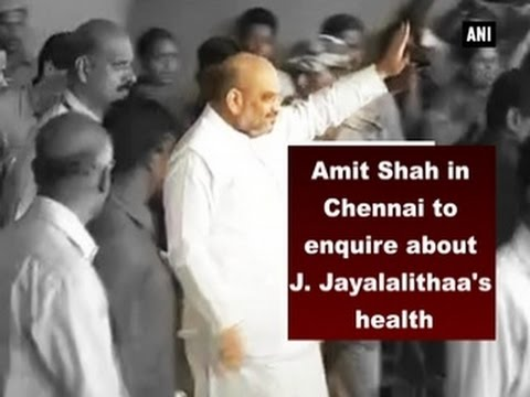 Amit Shah in Chennai to enquire about J. Jayalalithaa's health - ANI News