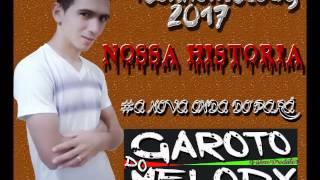 GAROTO DO MÉLODY   NOSSA HISTÓRIA  VERSÃO FORRÓ BOYS MELODY 2017
