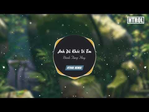 Anh Đã Khóc Vì Em ( Htrol Remix ) Đinh Tùng Huy | Nhạc Tiktok gây nghiện 2019