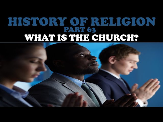 HISTORY OF RELIGION (Part 63): WHAT IS THE CHURCH