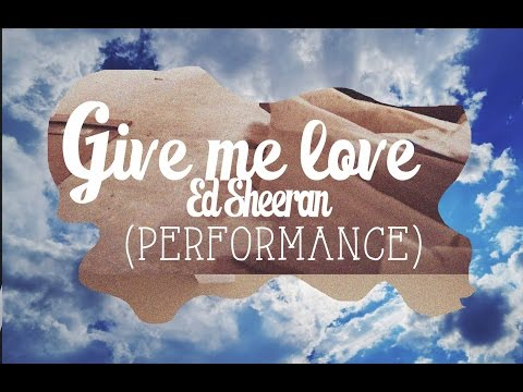 Give Me Love - Ed Sheeran (PERFORMANCE)