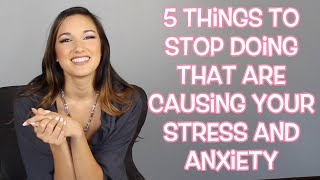 5 Things to STOP Doing That Are Causing You Stress and Anxiety