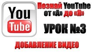 Урок №3 Как добавить видео на Ваш канал YouTube