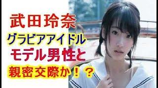 (動画概要) 人気グラビアアイドル・武田玲奈(19)が モデル男性と親...