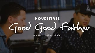 Housefires - Good Good Father - Historia de la canción  [subtitulado en español]