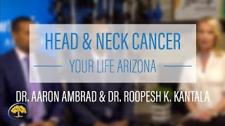Head & Neck Cancer - Your Life Arizona | Dr. Aaron Ambrad &Dr. Roopesh K. Kantala