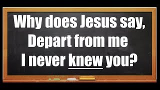 Why does Jesus say, Depart from me I never knew you?