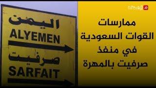 شاهد .. ممارسات القوات السعودية في منفذ صرفيت بالمهرة