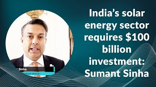 India's solar energy sector requires $100 billion investment: Sumant Sinha