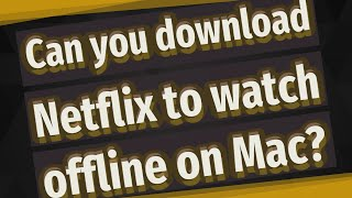 Can you download Netflix to watch offline on Mac?