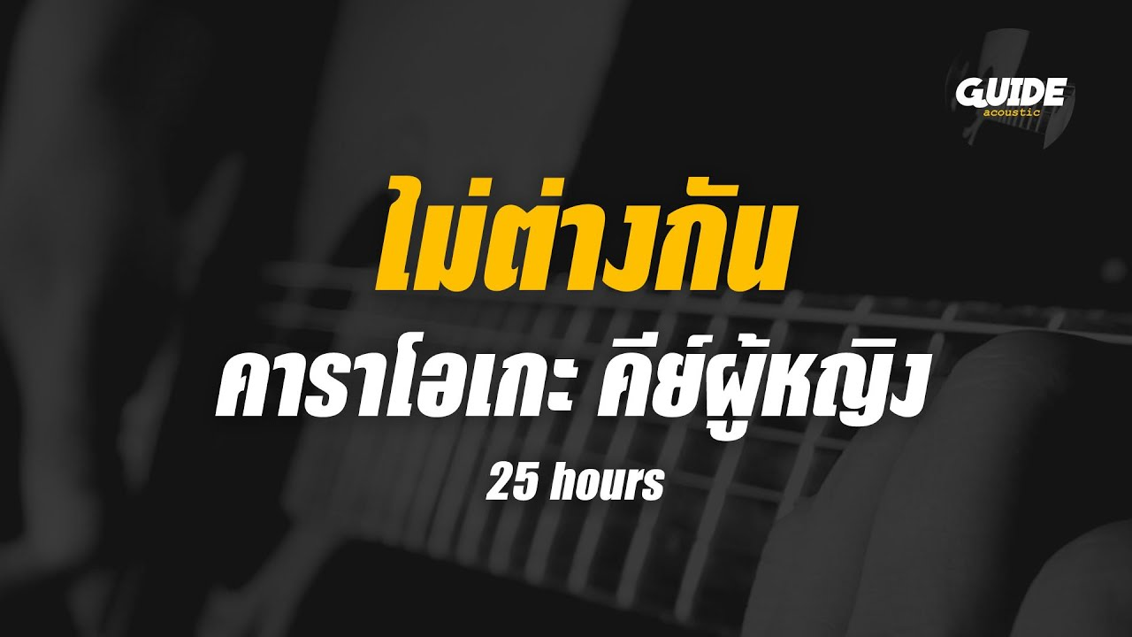 ไม่ต่างกัน - 25 hours cover By Guide Acoustic กีต้าร์ คาราโอเกะ คีย์ผู้หญิง
