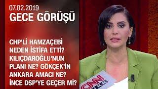 Hamzaçebi neden istifa etti? Kılıçdaroğlu'nun planı ne? - Gece Görüşü 07.02.2019 Perşembe