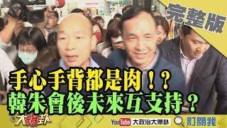 2019.03.05大政治大爆卦完整版(下)手心手背都是肉!韓朱會後兩人未來互支持?