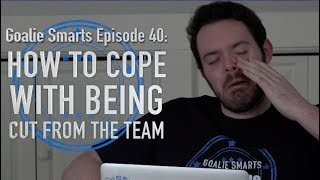 How to Cope with Being Cut from the Team - Goalie Smarts Ep. 40