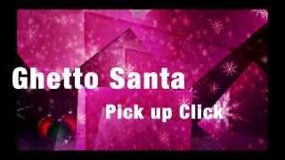 Ghetto Santa- Pick up Click - Noel 2o13