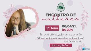 SAF IPN - ENCONTRO DE MULHERES (A Identidade da Mulher Adoradora - Heloísa Machado) – 08/04/2021