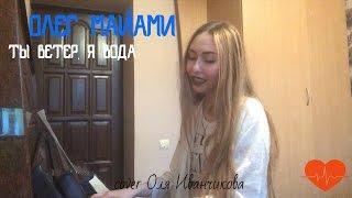 Олег Майами-Ты ветер,я вода(cover Оля Иванчикова)