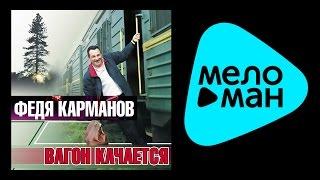 ФЕДЯ КАРМАНОВ  -  ВАГОН КАЧАЕТСЯ / FEDIA KARMANOV - VAGON KACHAETSYA