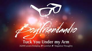 Tuck You Under my Arm [Boyfriend Roleplay][Comfort for Negative Thoughts] ASMR