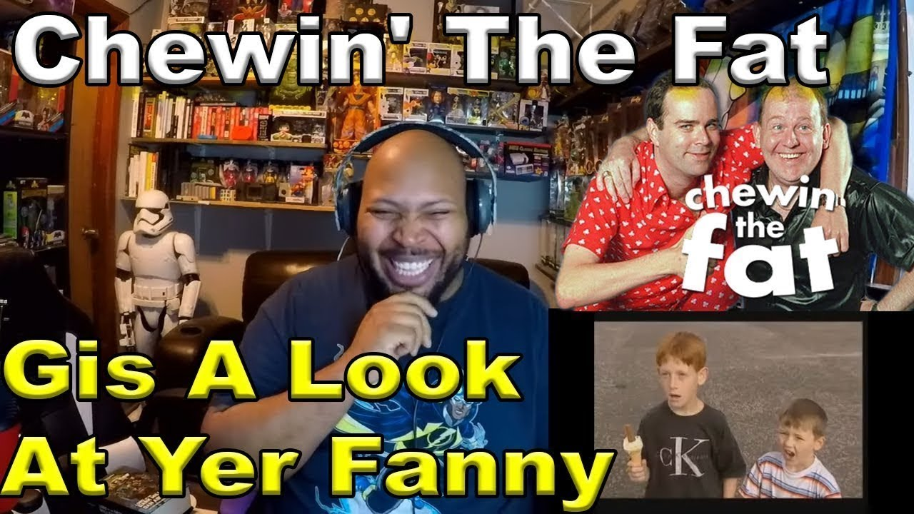 Chewin' the fat - Gis a look at yer fanny Reaction