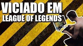 VICIADO EM LEAGUE OF LEGENDS (VÍDEO ORIGINAL)
