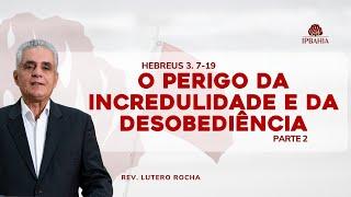 O perigo da incredulidade e da desobediência -  Parte 2 (Hebreus 3.7-19) • Rev. Lutero Rocha