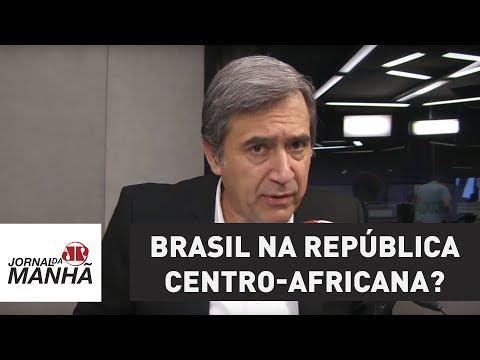 O que o Brasil vai fazer na República Centro-Africana?   Marco Antonio Villa