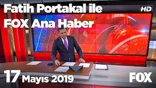 17 Mayıs 2019 Fatih Portakal ile FOX Ana Haber