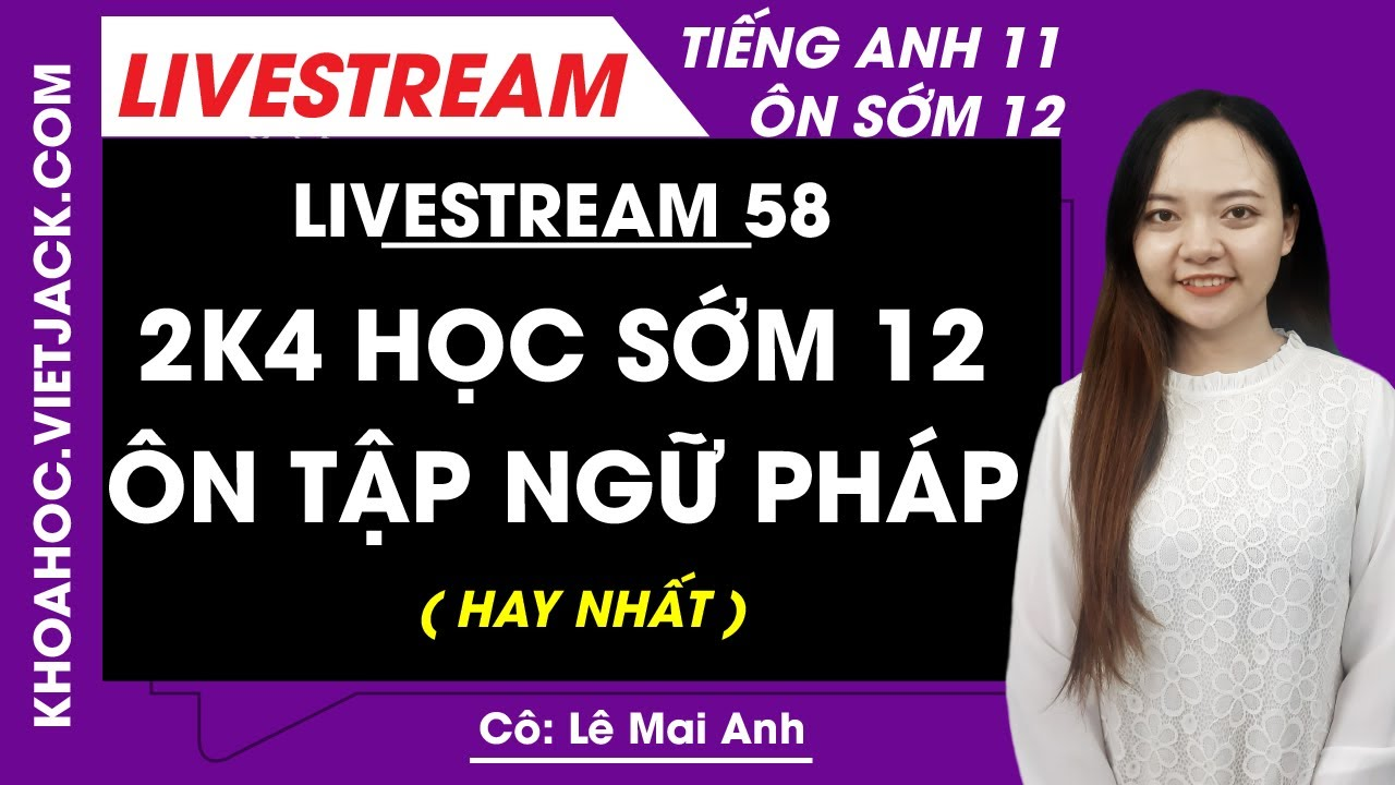 [Livestream 58] 2k4 học sớm 12 - Ôn tập ngữ pháp - Tiếng Anh 11 Ôn sớm 12 - Cô Lê Mai Anh