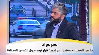 عمر عواد - ما هو المطلوب لإستمرار مواجهة قرار ترمب حول القدس المحتلة؟