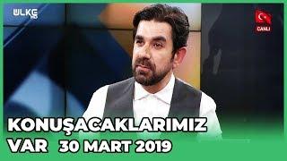 Konuşacaklarımız Var - Serdar Tuncer | 30 Mart 2019