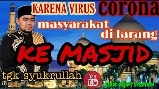 Ceramah Terbaru Tgk Syukrullah Gara Gara Virus Corona Berjamaah Di Masjid Ditiadakan