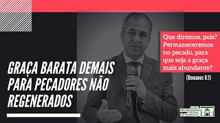 GRAÇA BARATA DEMAIS PARA PECADORES NÃO REGENERADOS | Rev. Vagner Paiva