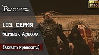 Возрождение Эртугрул - 103. серия ┇ битва с Аресом и захвата крепости! (Русский перевод)