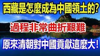 西藏是怎麼成為中國領土的?過程非常曲折艱難,原來清朝對中國貢獻這麼大!